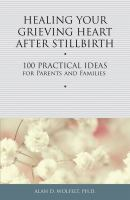 Healing your grieving heart after stillbirth : 100 practical ideas for parents and families