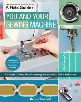 You and your sewing machine : a sewist's guide to troubleshooting, maintenance, tips & techniques