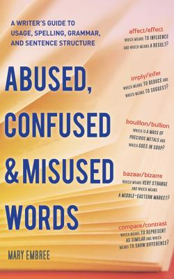 Abused, confused & misused words : a writer's guide to usage, spelling, grammar, and sentence structure