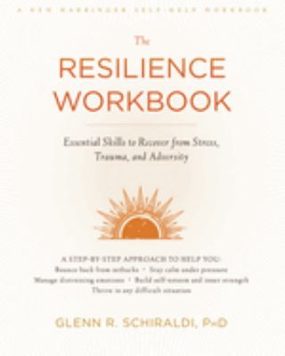 The resilience workbook : essential skills to recover from stress, trauma, and adversity
