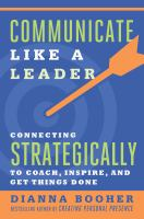 Communicate like a leader : connecting strategically to coach, inspire, and get things done