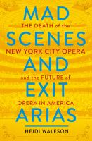 Mad scenes and exit arias : the death of the New York City Opera and the future of opera in America