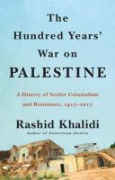 The Hundred Years' War on Palestine ; a History of Settler Colonialism and Resistance, 1917-2017