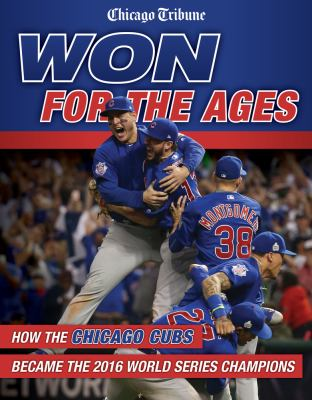 Won for the ages : how the Chicago Cubs became the 2016 World Ser