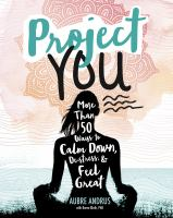 Project you : more than 50 ways to calm down, de-stress, & feel great