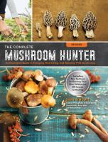 The complete mushroom hunter : an illustrated guide to foraging, harvesting and enjoying wild mushrooms : including new sections on growing your own edibles and off-season collecting