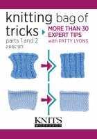Knitting bag of tricks. Parts 1 and 2 : more than 30 expert tips with Patty Lyons.