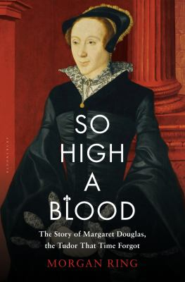 So High a Blood: The Story of Margaret Douglas, the Tudor That Ti