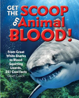 Get the scoop on animal blood : from great white sharks to blood-squirting lizards, 251 cool facts