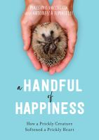 A handful of happiness : how a prickly creature softened a prickly heart
