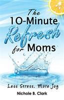 10-minute refresh for moms : less stress, more joy