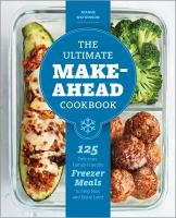 The ultimate make-ahead cookbook : 125 delicious, family-friendly freezer meals to prep now and enjoy later