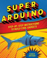 Super Arduino : step-by-step instructions to build cool gadgets