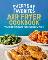 Everyday favorites air fryer cookbook : 115 recipes made easier and healthier