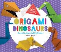 Origami dinosaurs : easy & fun paper-folding projects / Anna George ; consulting editor, Diane Craig, M.A.
