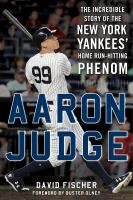 Aaron Judge : the incredible story of the New York Yankees' home run-hitting phenom