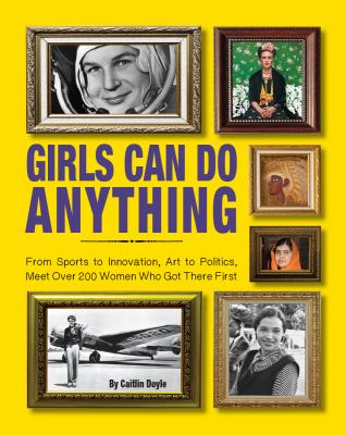 Girls can do anything : from sports to innovation, art to politics, meet over 200 women who got there first