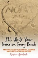 I'll write your name on every beach : a mother's quest for comfort, courage and clarity after suicide loss