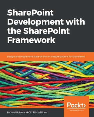 SharePoint development with the SharePoint Framework : design and implement state-of-the-art customizations for SharePoint