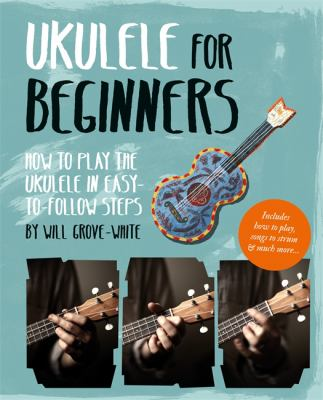 Ukulele for beginners : how to play the ukulele in easy-to-follow steps