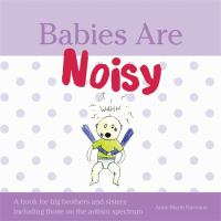 Babies are noisy : a book for big brothers and sisters including those on the autism spectrum