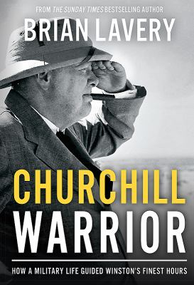 Churchill : warrior : how a military life guided Winston's finest hours