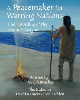 A Peacemaker for warring nations : the founding of the Iroquois League