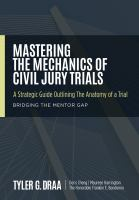 Mastering the mechanics of civil jury trials : a strategic guide outlining the anatomy of a trial