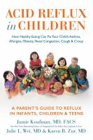 Acid reflux in children : how healthy eating can fix your child's asthma, allergies, obesity, nasal congestion, cough & croup : a parent's guide to reflux in infants, children & teens