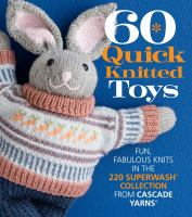 60 quick knitted toys : fun, fabulous knits in the 220 Superwash collection from Cascade Yarns