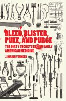 Bleed, blister, puke, and purge : the dirty secrets behind early American medicine