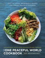 The one peaceful world cookbook : over 150 vegan, macrobiotic recipes for vibrant health and happiness : contemporary whole-food cooking and natural remedies