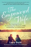 The empowered wife : six surprising secrets for attracting your husband's time, attention, and affection