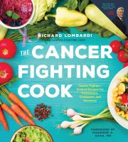 The cancer fighting cook : cancer fighter-packed recipes for treatment, recovery, and prevention