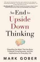 An end to upside down thinking : dispelling the myth that the brain produces consciousness, and the implications for everyday life