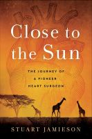 Close to the sun : the journey of a pioneer heart surgeon