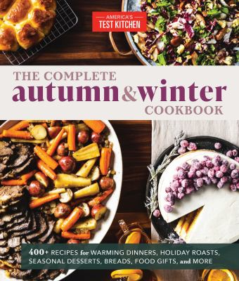 The complete autumn & winter cookbook : 550+ recipes for warming dinners, holiday roasts, seasonal desserts, breads, food gifts, and more