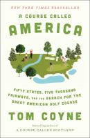 A course called America : fifty states, five thousand fairways, and the search for the great American golf course