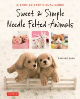 Sweet & simple needle felted animals : a step-by-step visual guide