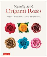 Naomiki Sato's origami roses : create lifelike roses and other blossoms