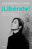 ¡Libérate! : sana lo que te ata para vivir en plenitud