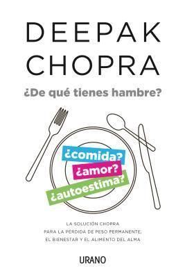 ¿De qué tienes hambre? : la solución Chopra para la pérdida de peso permanente, el bienestar y el alimento del alma
