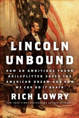 Lincoln unbound :  how an ambitious young railsplitter saved the American dream--and how we can do it again