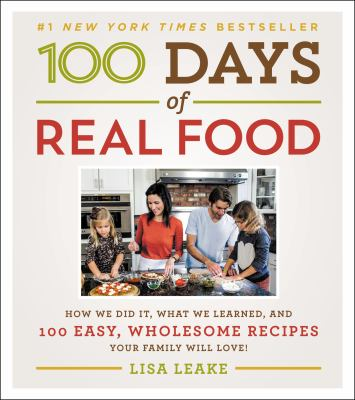 100 days of real food : how we did it, what we learned, and 100 easy, wholesome recipes your family will love