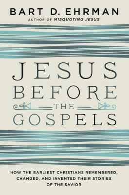 Jesus before the Gospels : how the earliest Christians remembered, changed, and invented their stories of the Savior