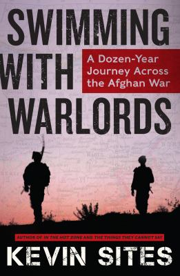 Swimming with Warlords : A Dozen-Year Journey Across the Afghan War