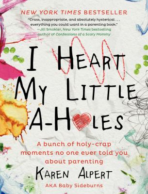 I heart my little a-holes : a bunch of holy-crap moments no one ever told you about parenting