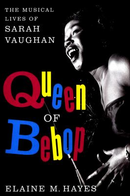 Queen of bebop : the musical lives of Sarah Vaughan
