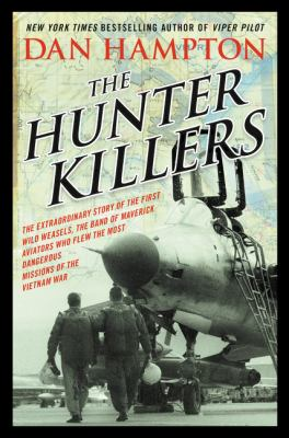 The hunter killers : the extraordinary story of the first Wild Weasels, the band of maverick aviators who flew the most dangerous missions of the Vietnam War