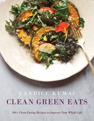 Clean green eats :  100+ clean-eating recipes to improve your whole life